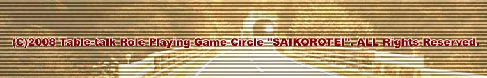 (C)2008 Table-talk Role Playing Game Circle SAIKOROTEI. ALL Rights Reserved.